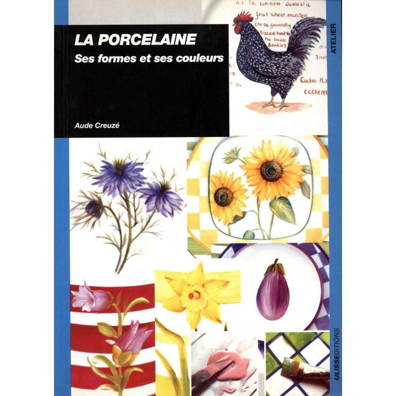 LA PORCELAINE - SES FORMES ET SES COULEURS (A. CREUZE)